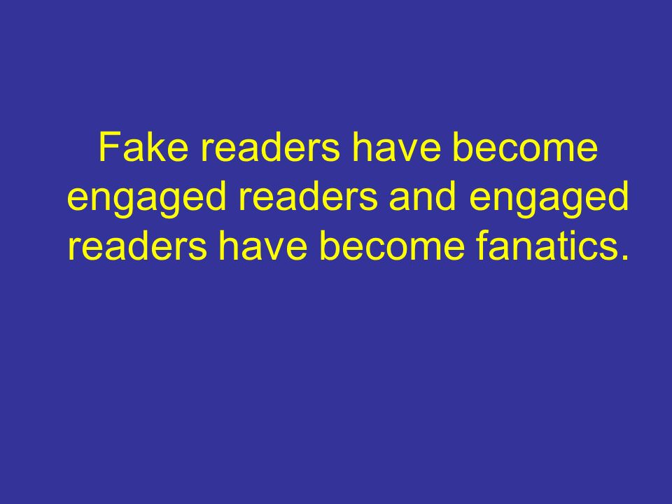 Fake readers have become engaged readers and engaged readers have become fanatics.