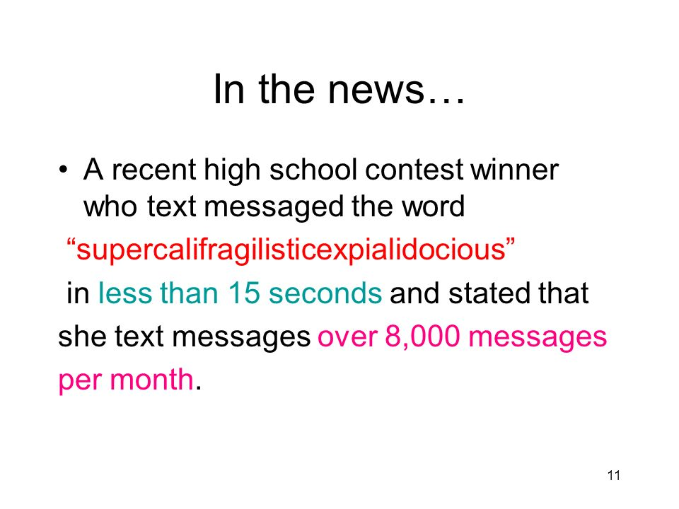 11 In the news… A recent high school contest winner who text messaged the word supercalifragilisticexpialidocious in less than 15 seconds and stated that she text messages over 8,000 messages per month.