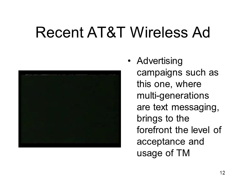 12 Recent AT&T Wireless Ad Advertising campaigns such as this one, where multi-generations are text messaging, brings to the forefront the level of acceptance and usage of TM