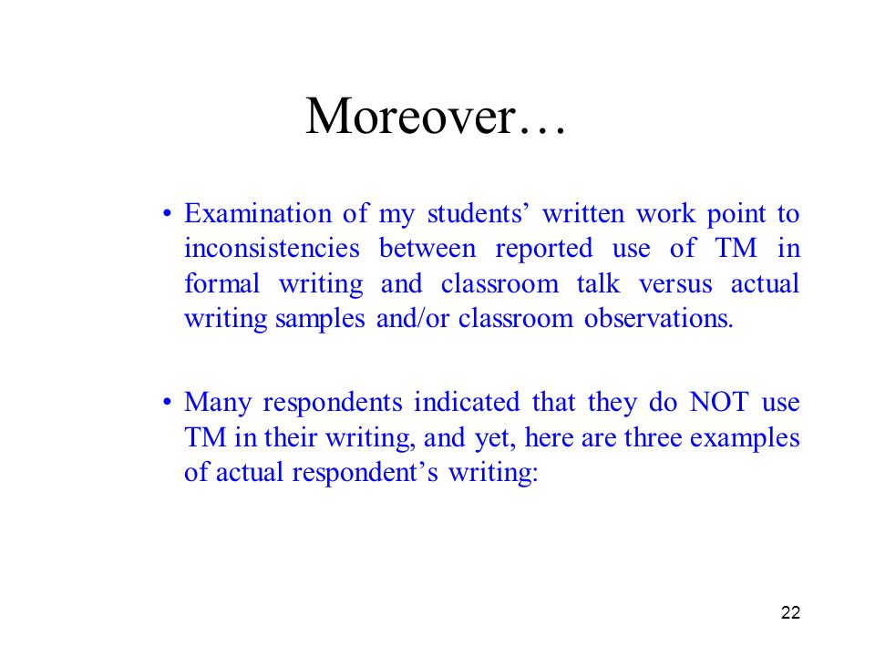 22 Moreover… Examination of my students written work point to inconsistencies between reported use of TM in formal writing and classroom talk versus actual writing samples and/or classroom observations.
