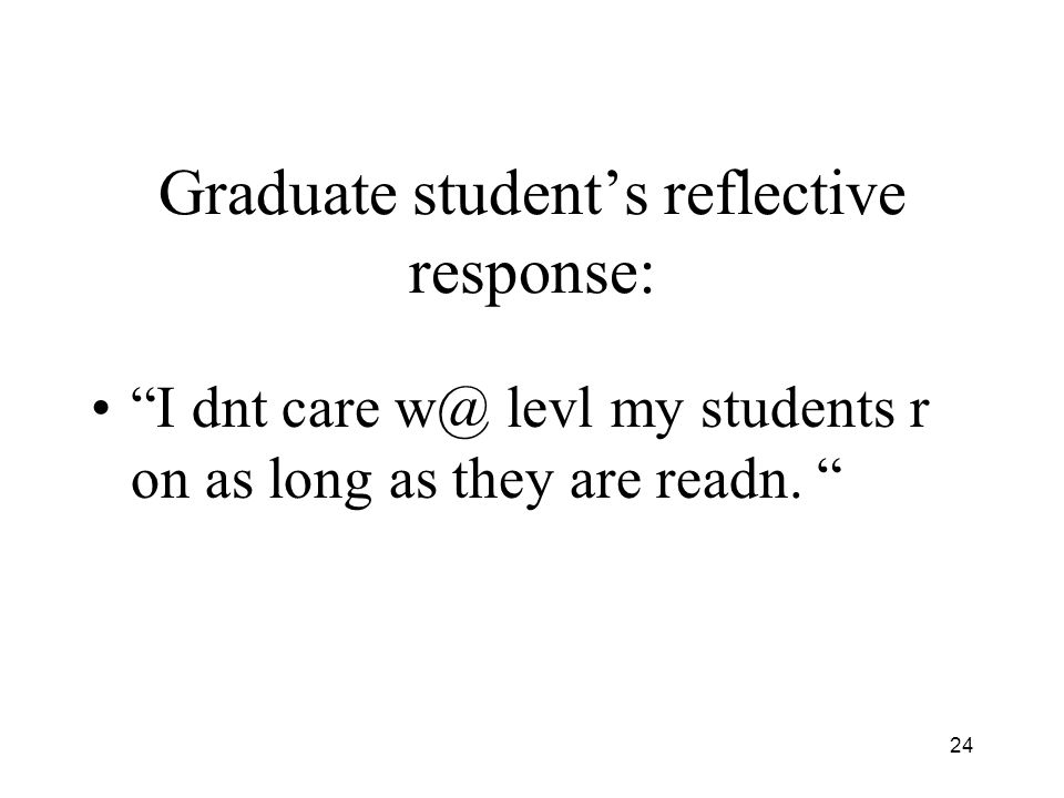 24 Graduate students reflective response: I dnt care w@ levl my students r on as long as they are readn.