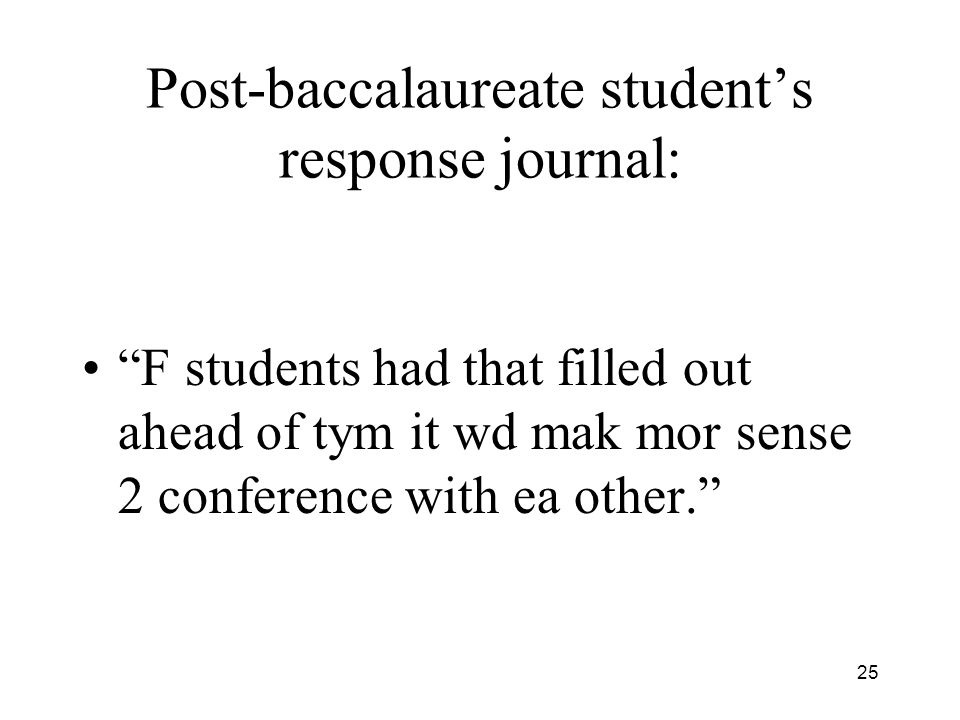 25 Post-baccalaureate students response journal: F students had that filled out ahead of tym it wd mak mor sense 2 conference with ea other.