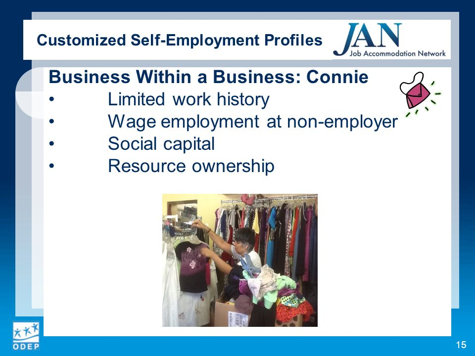 Customized Self-Employment Profiles Business Within a Business: Connie Limited work history Wage employment at non-employer Social capital Resource ownership 15