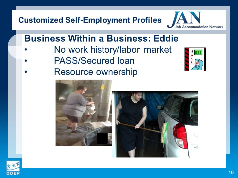 Customized Self-Employment Profiles Business Within a Business: Eddie No work history/labor market PASS/Secured loan Resource ownership 16