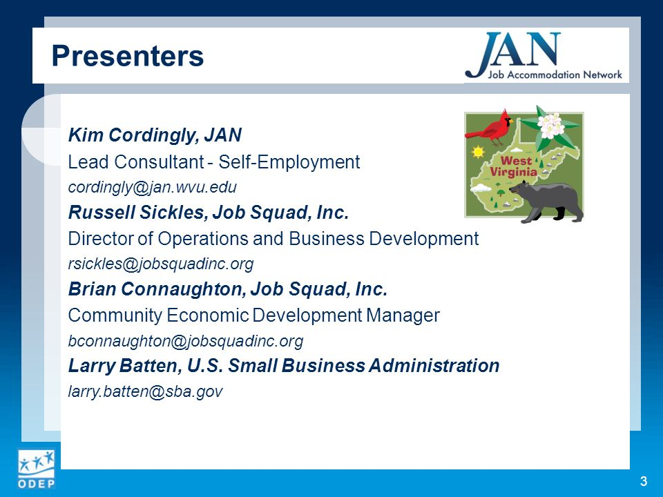 Presenters Kim Cordingly, JAN Lead Consultant - Self-Employment cordingly@jan.wvu.edu Russell Sickles, Job Squad, Inc. Director of Operations and Busi