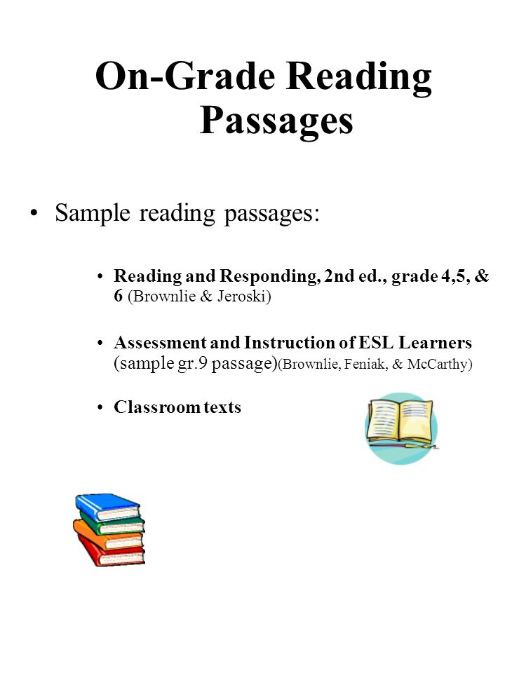 On-Grade Reading Passages Sample reading passages: Reading and Responding, 2nd ed., grade 4,5, & 6 (Brownlie & Jeroski) Assessment and Instruction of ESL Learners (sample gr.9 passage) (Brownlie, Feniak, & McCarthy) Classroom texts