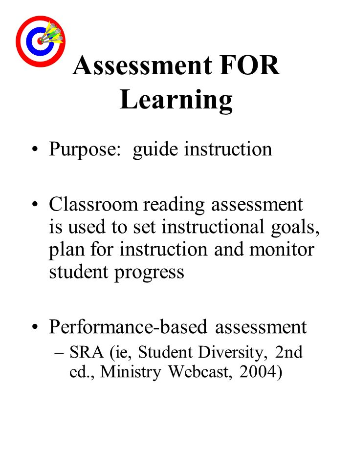 Assessment FOR Learning Purpose: guide instruction Classroom reading assessment is used to set instructional goals, plan for instruction and monitor s