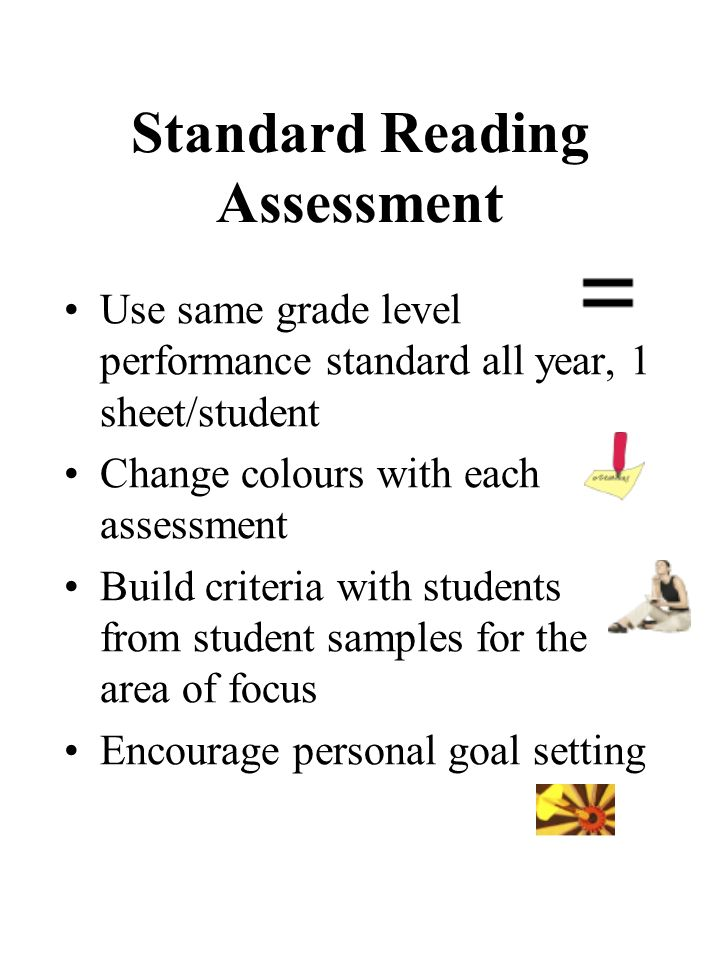 Standard Reading Assessment Use same grade level performance standard all year, 1 sheet/student Change colours with each assessment Build criteria wit
