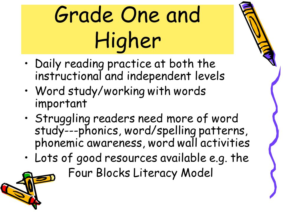 Grade One and Higher Daily reading practice at both the instructional and independent levels Word study/working with words important Struggling reader