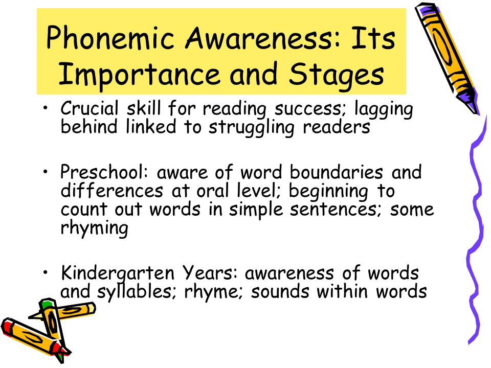 Phonemic Awareness: Its Importance and Stages Crucial skill for reading success; lagging behind linked to struggling readers Preschool: aware of word