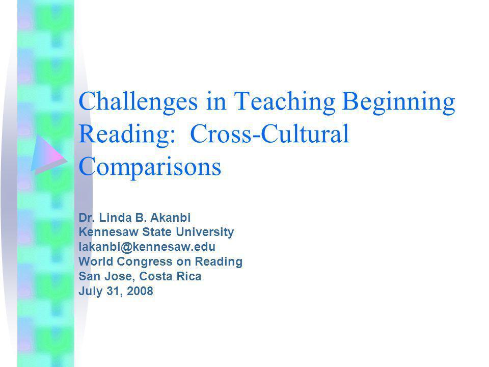 Challenges in Teaching Beginning Reading: Cross-Cultural Comparisons Dr. Linda B. Akanbi Kennesaw State University lakanbi@kennesaw.edu World Congress