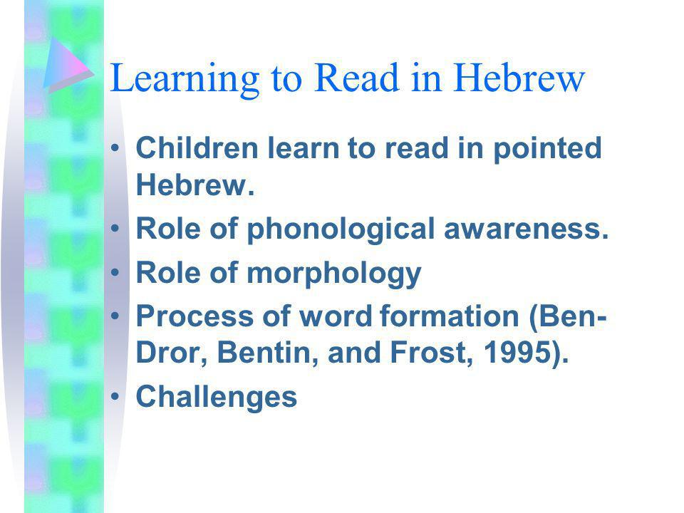 Learning to Read in Hebrew Children learn to read in pointed Hebrew. Role of phonological awareness. Role of morphology Process of word formation (Ben