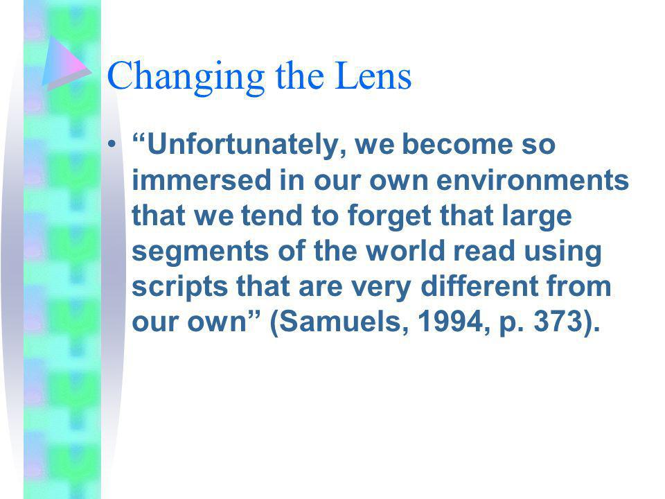 Changing the Lens Unfortunately, we become so immersed in our own environments that we tend to forget that large segments of the world read using scripts that are very different from our own (Samuels, 1994, p.