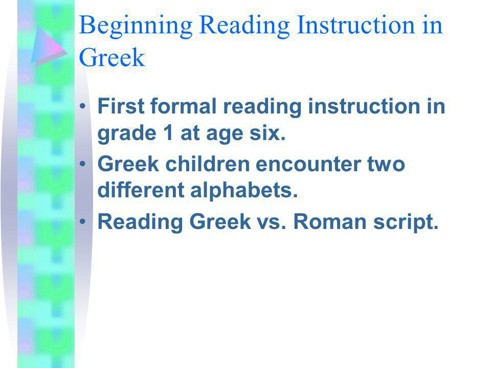 Beginning Reading Instruction in Greek First formal reading instruction in grade 1 at age six. Greek children encounter two different alphabets. Readi