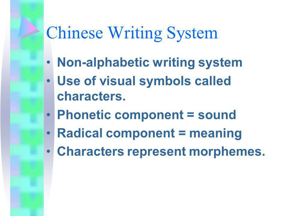 Chinese Writing System Non-alphabetic writing system Use of visual symbols called characters. Phonetic component = sound Radical component = meaning C