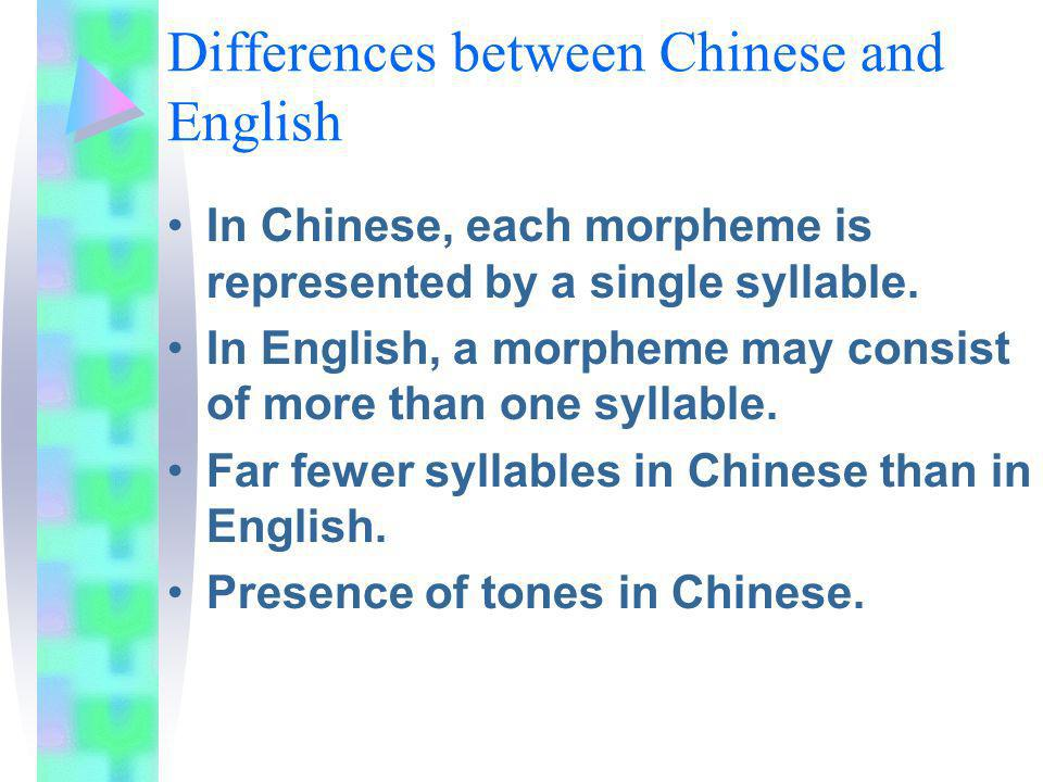 Differences between Chinese and English In Chinese, each morpheme is represented by a single syllable. In English, a morpheme may consist of more than