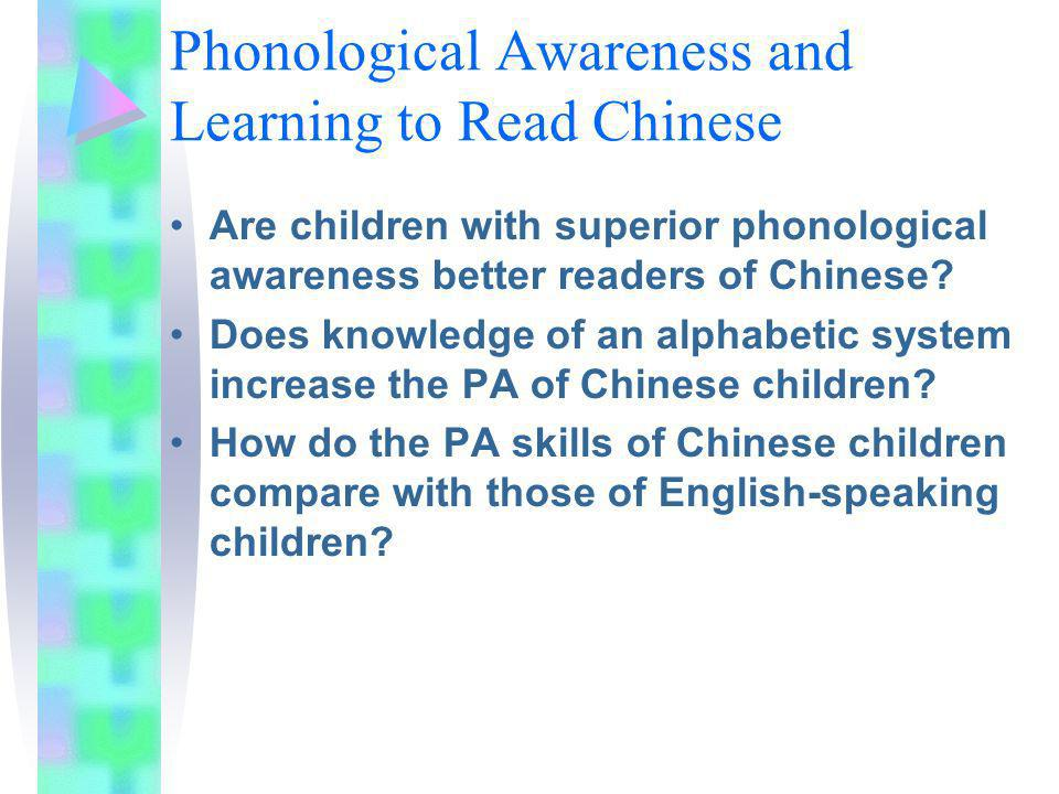 Phonological Awareness and Learning to Read Chinese Are children with superior phonological awareness better readers of Chinese? Does knowledge of an