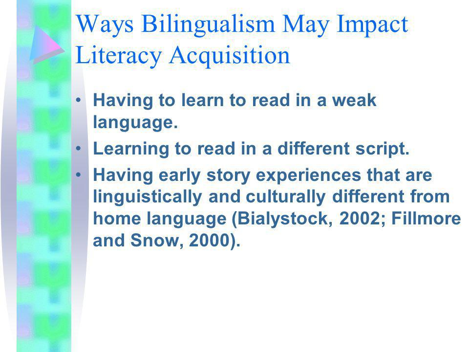 Ways Bilingualism May Impact Literacy Acquisition Having to learn to read in a weak language. Learning to read in a different script. Having early sto