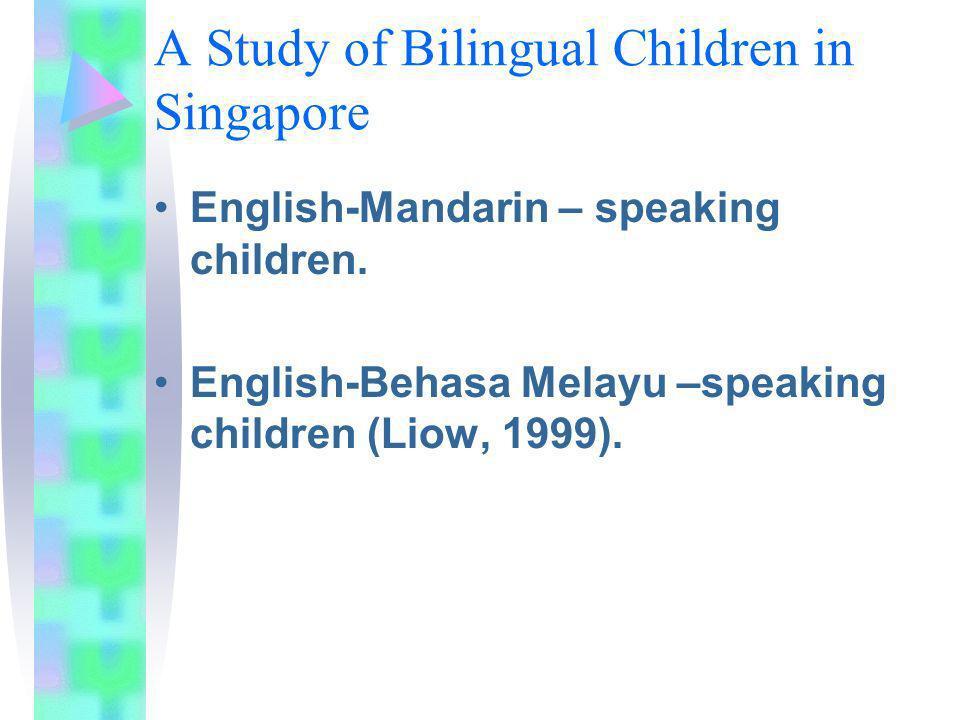 A Study of Bilingual Children in Singapore English-Mandarin – speaking children. English-Behasa Melayu –speaking children (Liow, 1999).