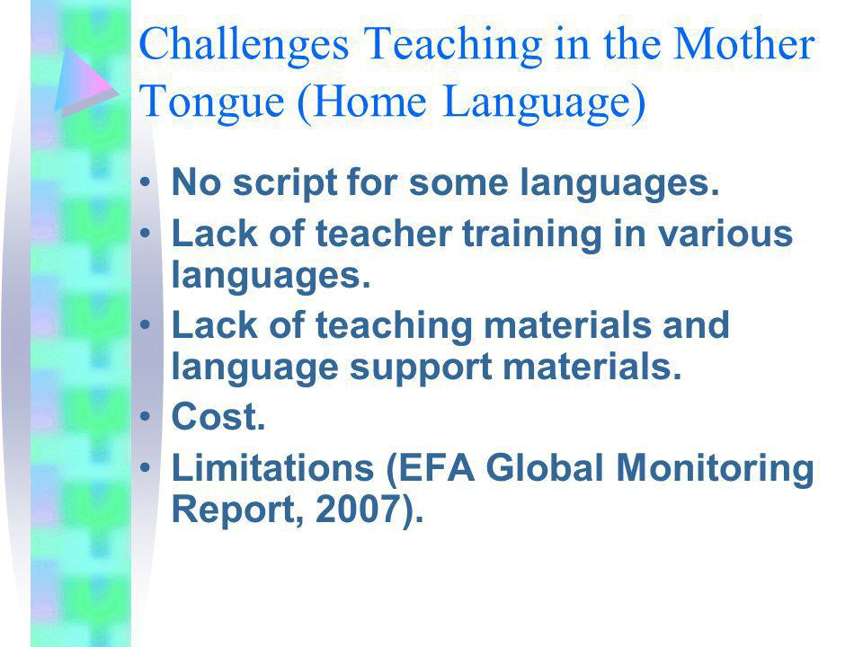 Challenges Teaching in the Mother Tongue (Home Language) No script for some languages. Lack of teacher training in various languages. Lack of teaching