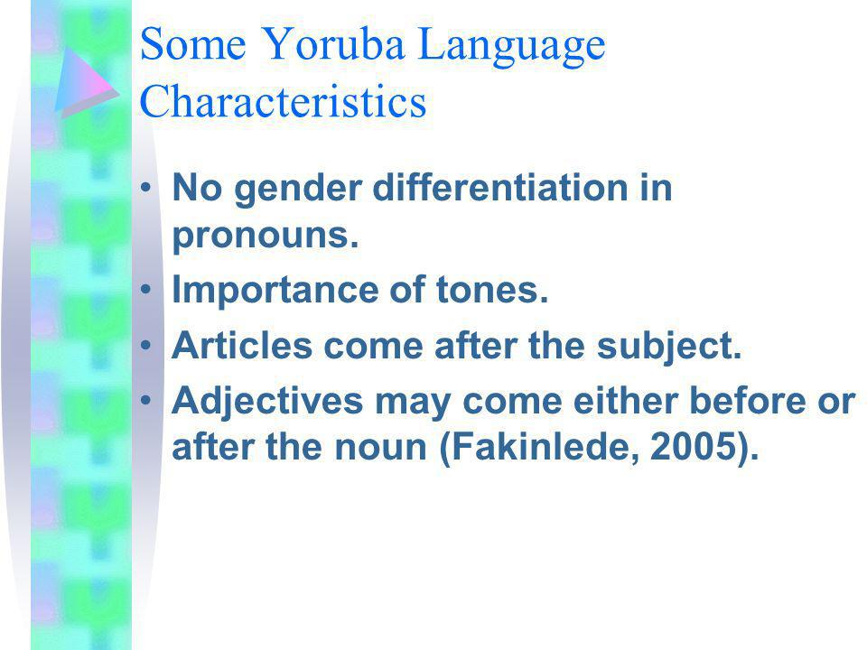 Some Yoruba Language Characteristics No gender differentiation in pronouns. Importance of tones. Articles come after the subject. Adjectives may come