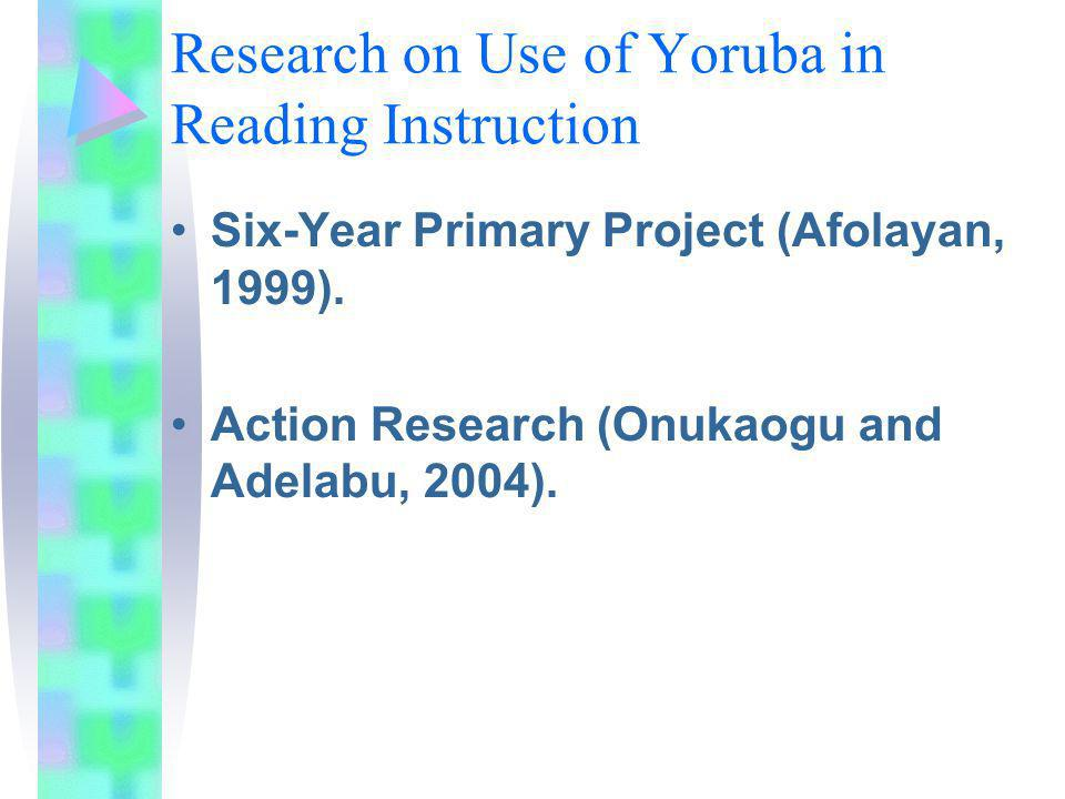 Research on Use of Yoruba in Reading Instruction Six-Year Primary Project (Afolayan, 1999). Action Research (Onukaogu and Adelabu, 2004).