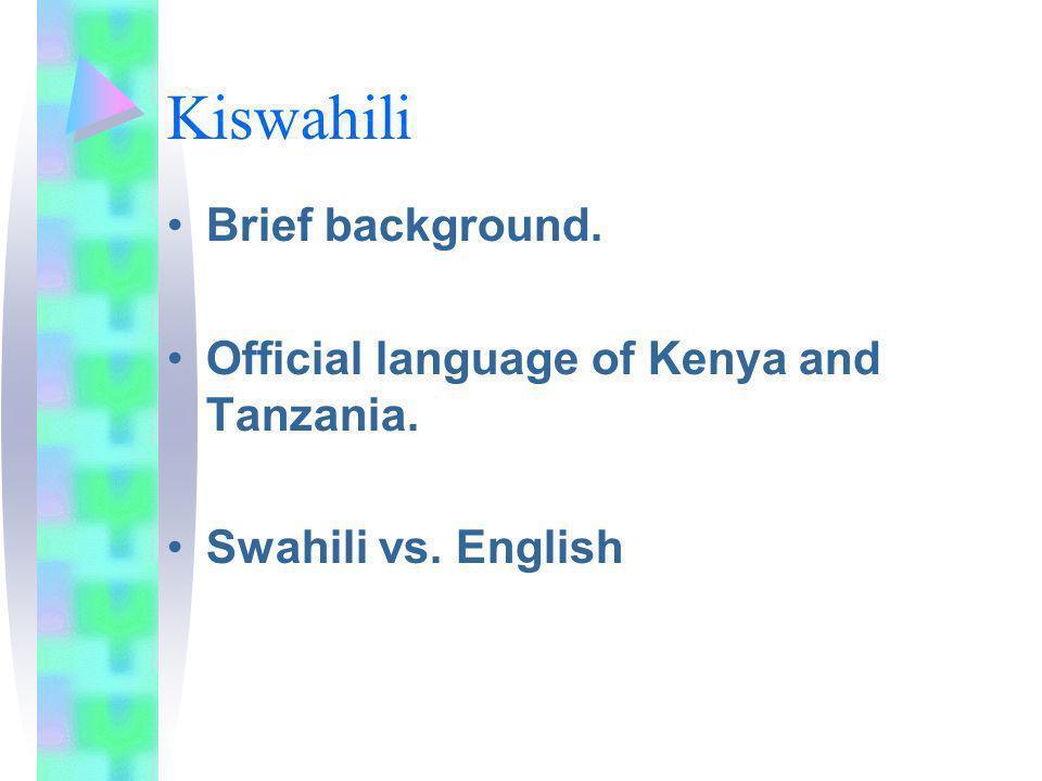 Kiswahili Brief background. Official language of Kenya and Tanzania. Swahili vs. English