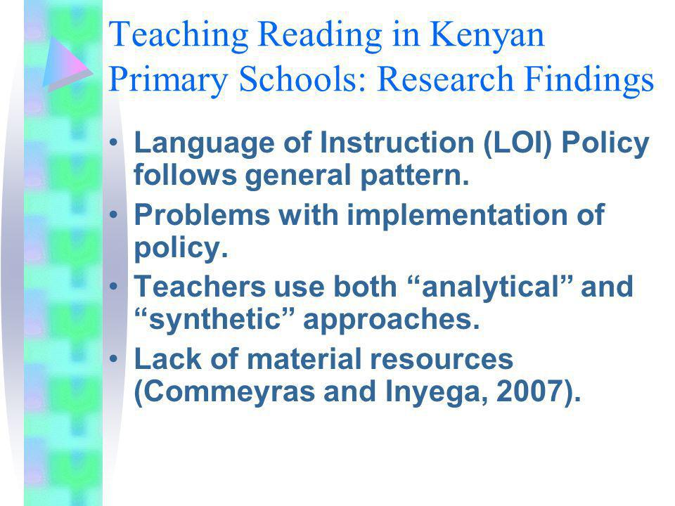 Teaching Reading in Kenyan Primary Schools: Research Findings Language of Instruction (LOI) Policy follows general pattern. Problems with implementati