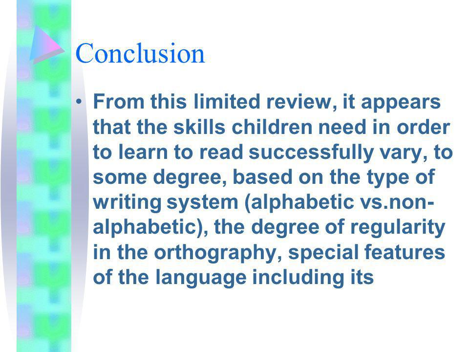 Conclusion From this limited review, it appears that the skills children need in order to learn to read successfully vary, to some degree, based on the type of writing system (alphabetic vs.non- alphabetic), the degree of regularity in the orthography, special features of the language including its