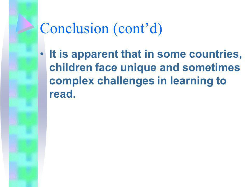 Conclusion (contd) It is apparent that in some countries, children face unique and sometimes complex challenges in learning to read.