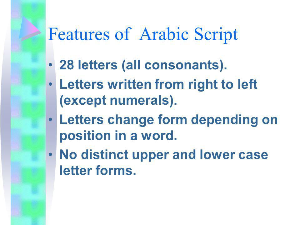 Features of Arabic Script 28 letters (all consonants). Letters written from right to left (except numerals). Letters change form depending on position