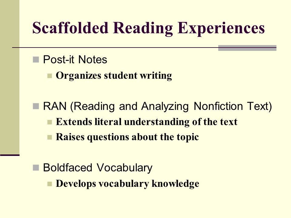 Scaffolded Reading Experiences Post-it Notes Organizes student writing RAN (Reading and Analyzing Nonfiction Text) Extends literal understanding of the text Raises questions about the topic Boldfaced Vocabulary Develops vocabulary knowledge