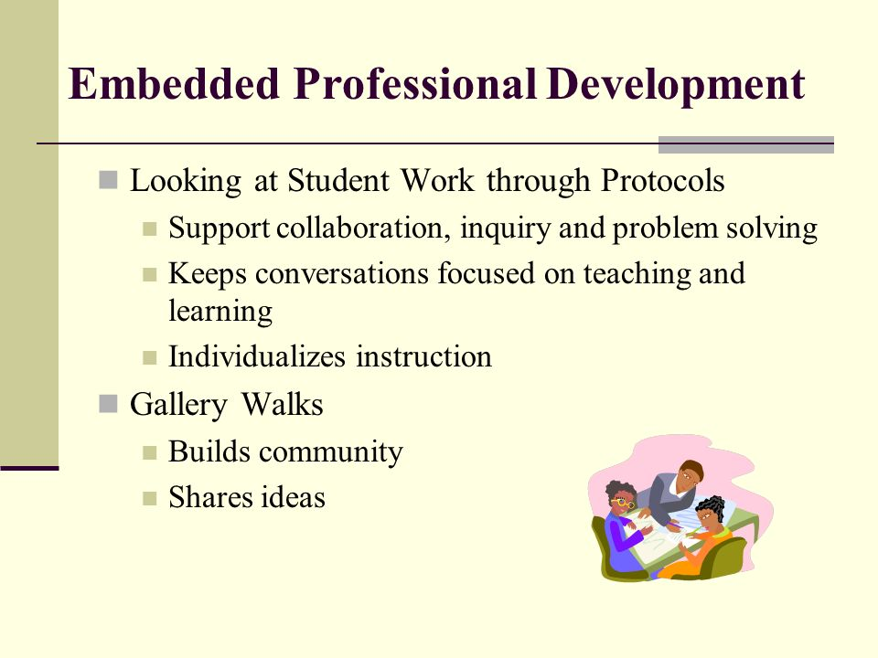 Embedded Professional Development Looking at Student Work through Protocols Support collaboration, inquiry and problem solving Keeps conversations focused on teaching and learning Individualizes instruction Gallery Walks Builds community Shares ideas
