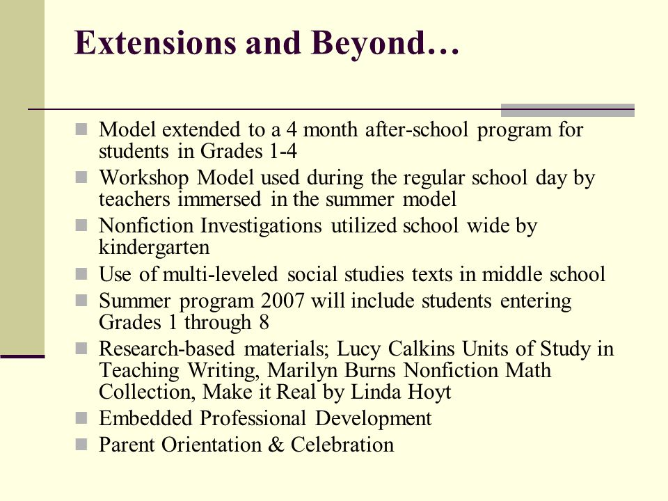 Extensions and Beyond… Model extended to a 4 month after-school program for students in Grades 1-4 Workshop Model used during the regular school day by teachers immersed in the summer model Nonfiction Investigations utilized school wide by kindergarten Use of multi-leveled social studies texts in middle school Summer program 2007 will include students entering Grades 1 through 8 Research-based materials; Lucy Calkins Units of Study in Teaching Writing, Marilyn Burns Nonfiction Math Collection, Make it Real by Linda Hoyt Embedded Professional Development Parent Orientation & Celebration