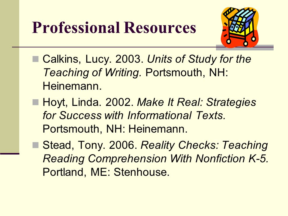 Professional Resources Calkins, Lucy.2003. Units of Study for the Teaching of Writing.