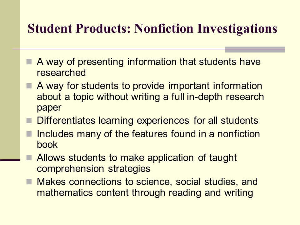 Student Products: Nonfiction Investigations A way of presenting information that students have researched A way for students to provide important information about a topic without writing a full in-depth research paper Differentiates learning experiences for all students Includes many of the features found in a nonfiction book Allows students to make application of taught comprehension strategies Makes connections to science, social studies, and mathematics content through reading and writing