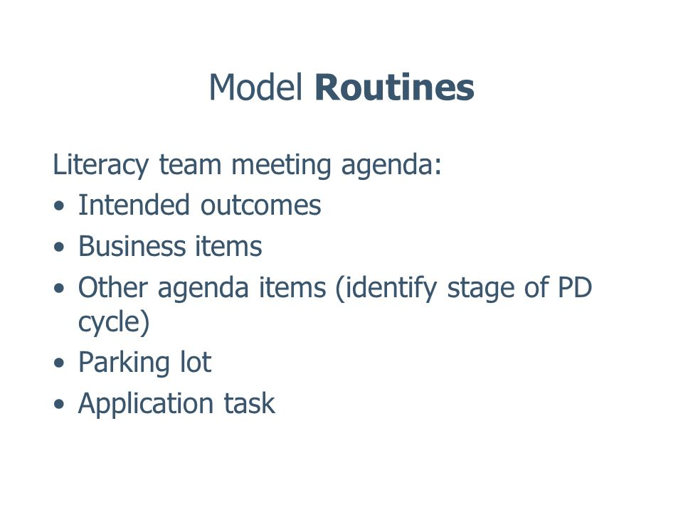 Model Routines Literacy team meeting agenda: Intended outcomes Business items Other agenda items (identify stage of PD cycle) Parking lot Application