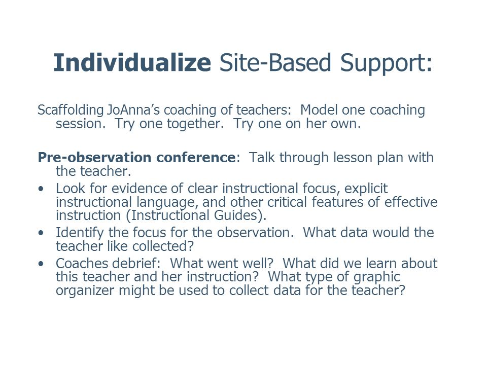 Individualize Site-Based Support: Scaffolding JoAnnas coaching of teachers: Model one coaching session. Try one together. Try one on her own. Pre-obse