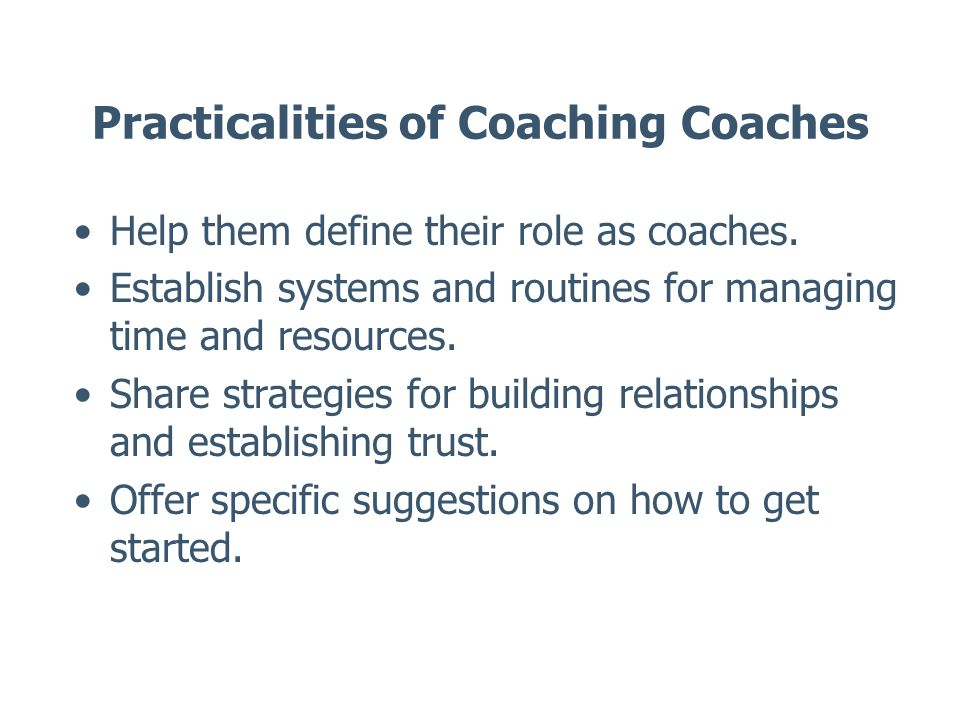 Practicalities of Coaching Coaches Help them define their role as coaches. Establish systems and routines for managing time and resources. Share strat