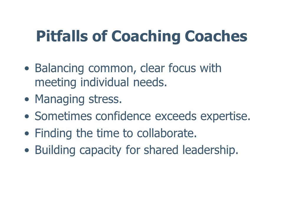 Pitfalls of Coaching Coaches Balancing common, clear focus with meeting individual needs. Managing stress. Sometimes confidence exceeds expertise. Fin