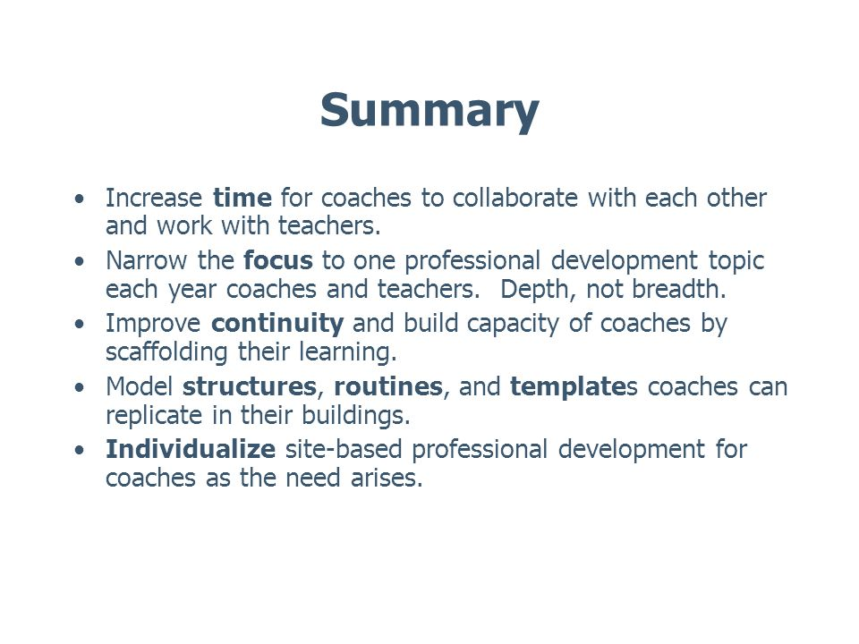 Summary Increase time for coaches to collaborate with each other and work with teachers. Narrow the focus to one professional development topic each y