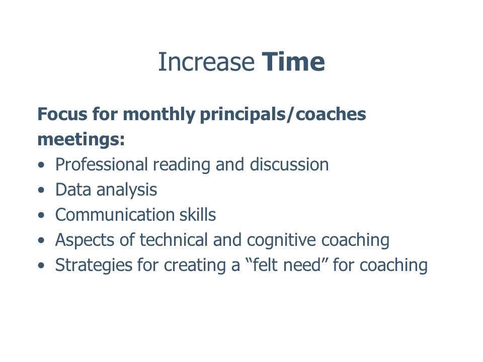 Increase Time Focus for monthly principals/coaches meetings: Professional reading and discussion Data analysis Communication skills Aspects of technic