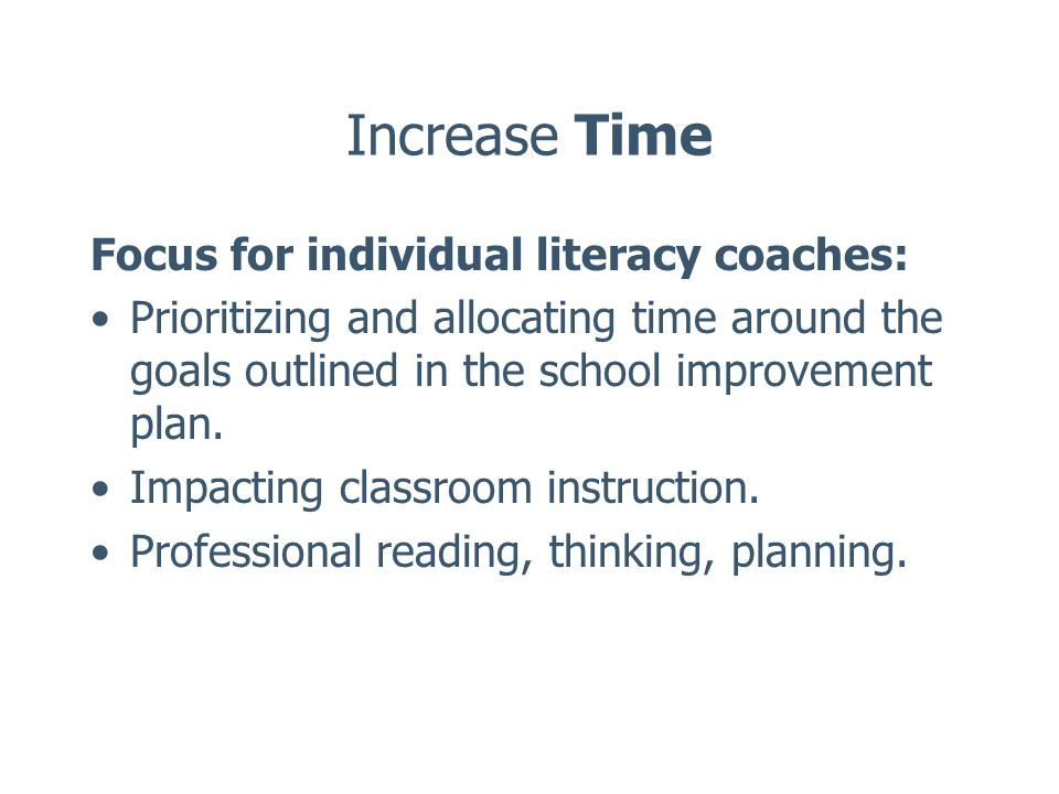 Increase Time Focus for individual literacy coaches: Prioritizing and allocating time around the goals outlined in the school improvement plan. Impact
