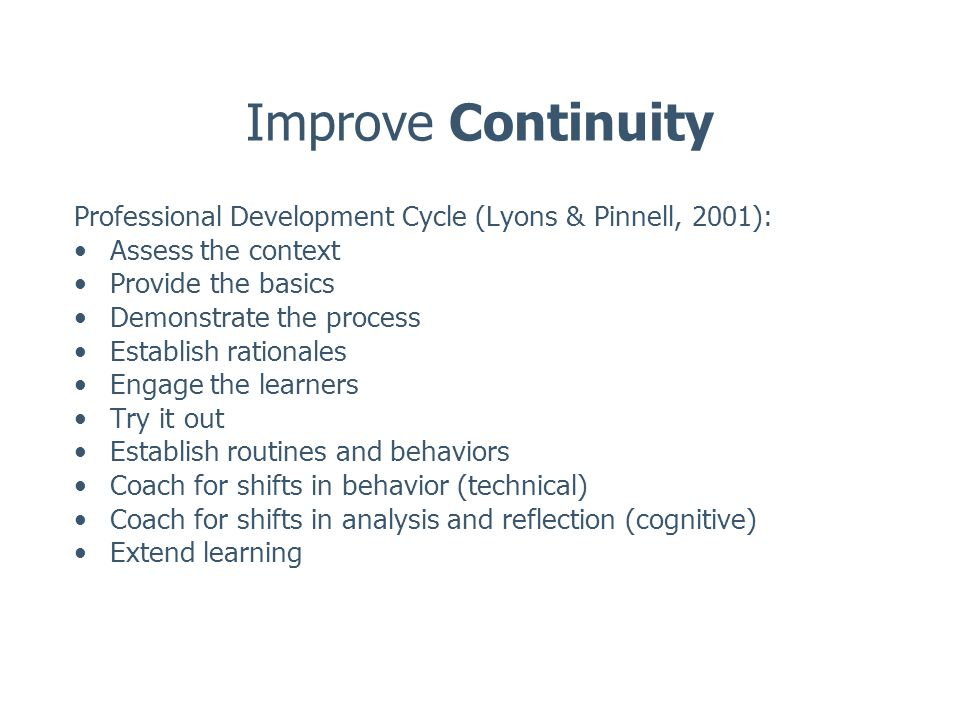 Improve Continuity Professional Development Cycle (Lyons & Pinnell, 2001): Assess the context Provide the basics Demonstrate the process Establish rationales Engage the learners Try it out Establish routines and behaviors Coach for shifts in behavior (technical) Coach for shifts in analysis and reflection (cognitive) Extend learning