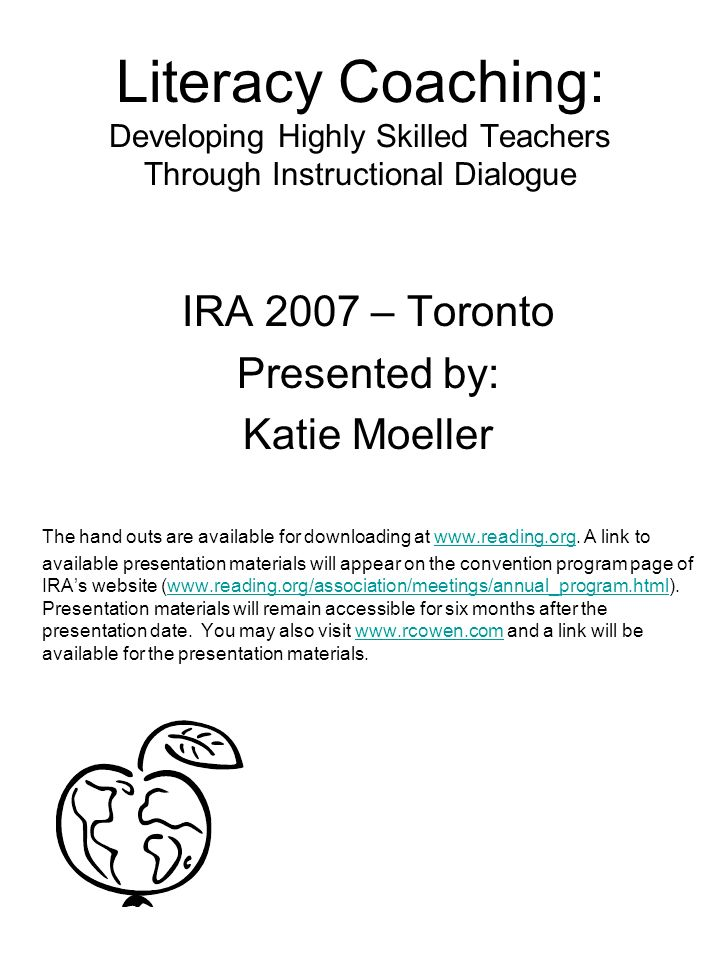 Literacy Coaching: Developing Highly Skilled Teachers Through Instructional Dialogue IRA 2007 – Toronto Presented by: Katie Moeller The hand outs are available for downloading at www.reading.org.