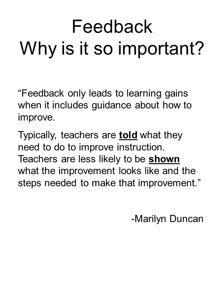 Feedback Why is it so important? Feedback only leads to learning gains when it includes guidance about how to improve. Typically, teachers are told wh