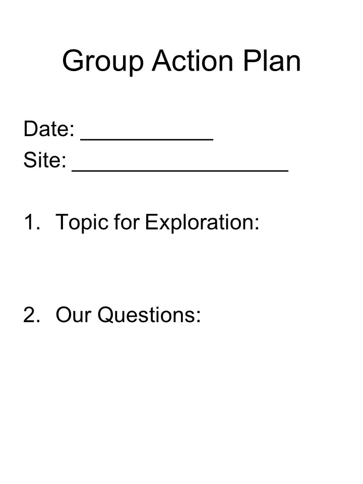 Group Action Plan Date: ___________ Site: __________________ 1.Topic for Exploration: 2.Our Questions:
