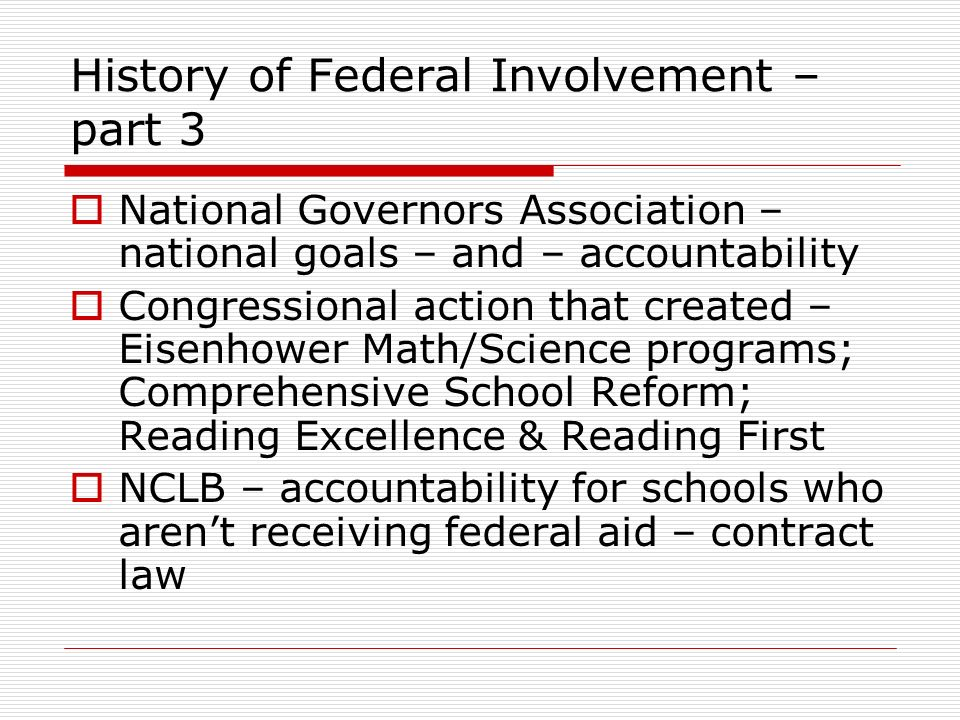 History of Federal Involvement – part 3 National Governors Association – national goals – and – accountability Congressional action that created – Eisenhower Math/Science programs; Comprehensive School Reform; Reading Excellence & Reading First NCLB – accountability for schools who arent receiving federal aid – contract law