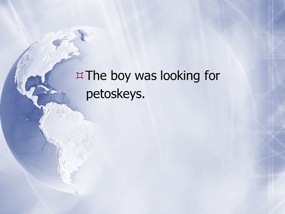 The boy was looking for petoskeys. The boy was looking for petoskeys.