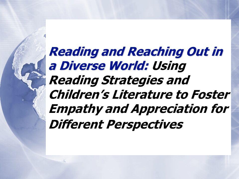 Reading and Reaching Out in a Diverse World: Reading and Reaching Out in a Diverse World: Using Reading Strategies and Childrens Literature to Foster Empathy and Appreciation for Different Perspectives